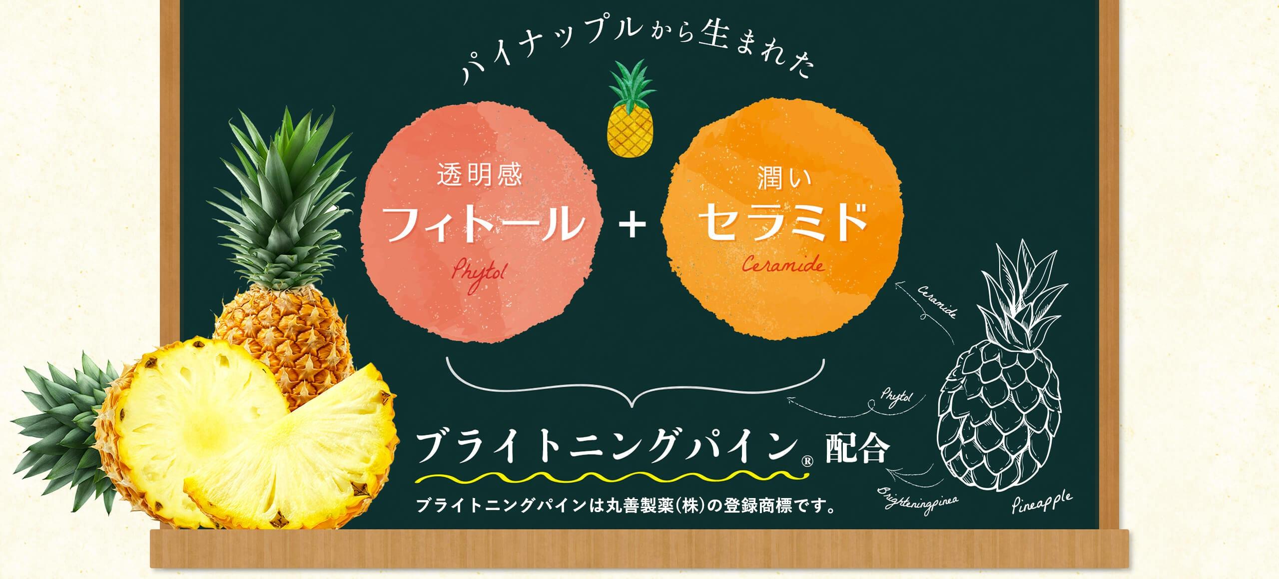 パイナップルから生まれた透明感のフィトール+潤いのセラミドのブライトニングパインを配合。※ブライトニングパインは丸善製薬(株)の登録商標です