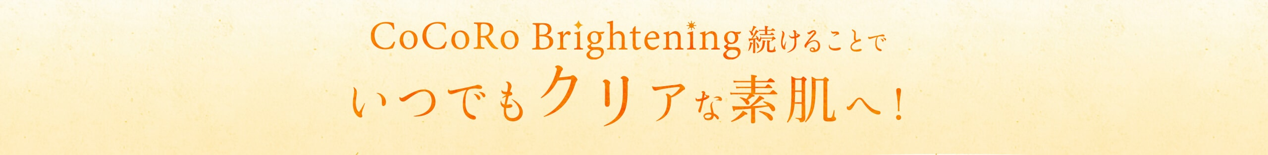 CoCoRoBrighteningを続けることでいつでもクリアな素肌へ!