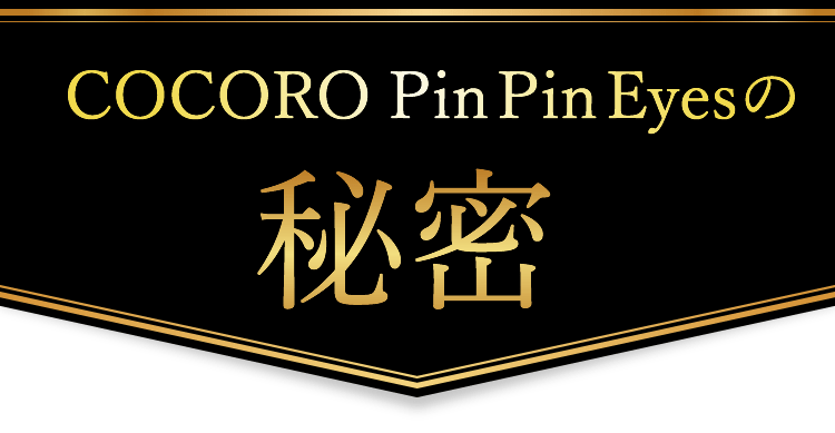 COCORO Pin Pin Eyes(ココロピンピンアイズ)の秘密