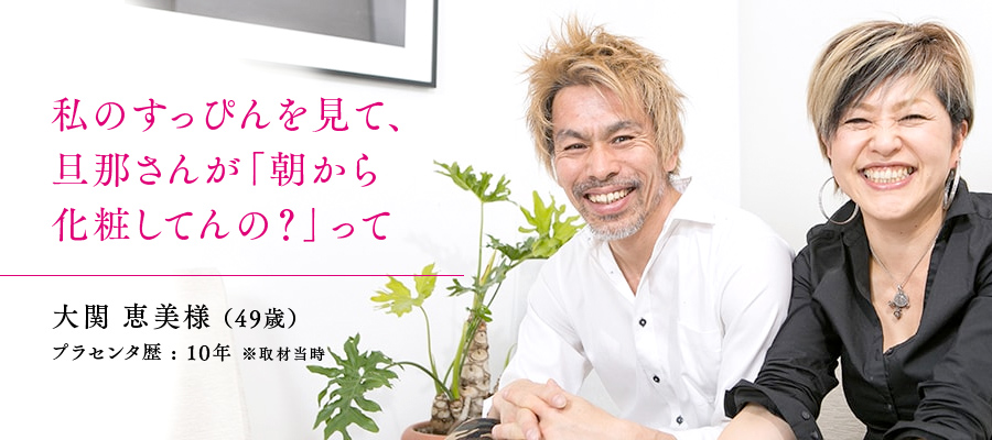49歳 / 大関 恵美様 プラセンタ歴 : 10年