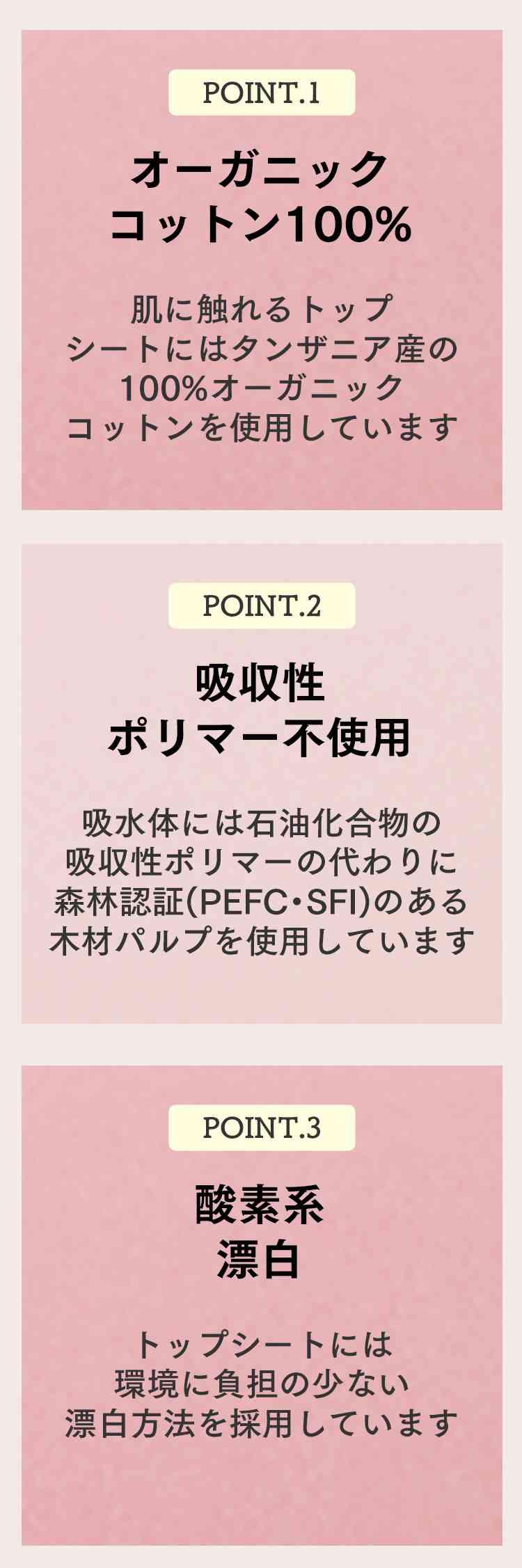 point.1 オーガニックコットン100% point.2 吸収性ポリマー不使用 point.3 酸素系漂白