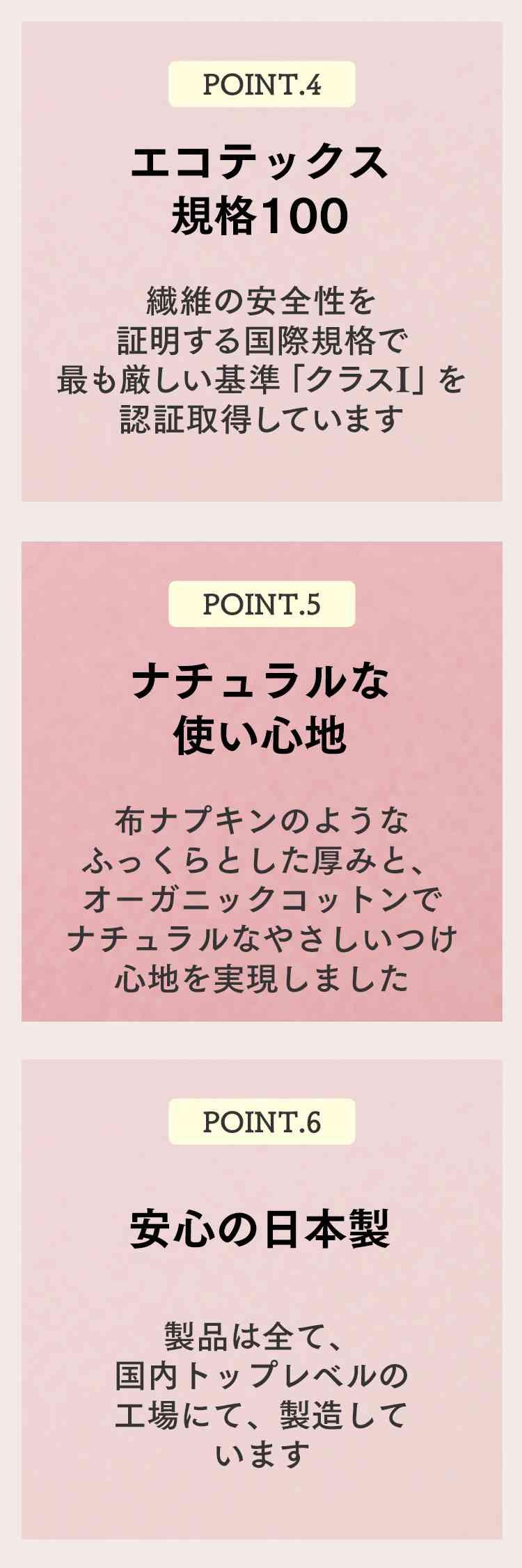 point.4 エコテックス規格100 point.5 ナチュラルな使い心地 point.6 安心の日本製